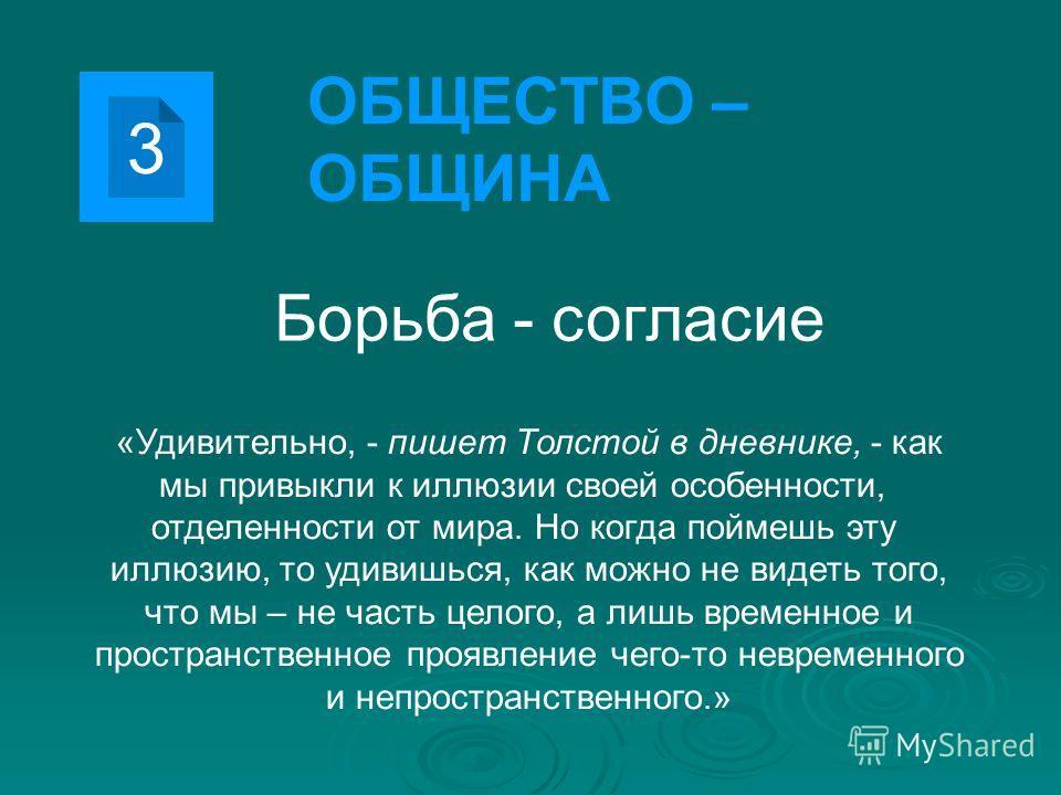 3 ОБЩЕСТВО – ОБЩИНА Борьба - согласие «Удивительно, - пишет Толстой в дневнике, - как мы привыкли к иллюзии своей особенности, отделенности от мира. Но когда поймешь эту иллюзию, то удивишься, как можно не видеть того, что мы – не часть целого, а лиш
