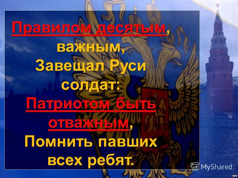 Правилом десятым, важным, Завещал Руси солдат: Патриотом быть отважным, Помнить павших всех ребят. Правилом десятым, важным, Завещал Руси солдат: Патриотом быть отважным, Помнить павших всех ребят.