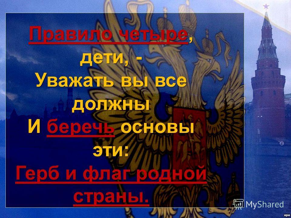 Правило четыре, дети, - Уважать вы все должны И беречь основы эти: Герб и флаг родной страны.
