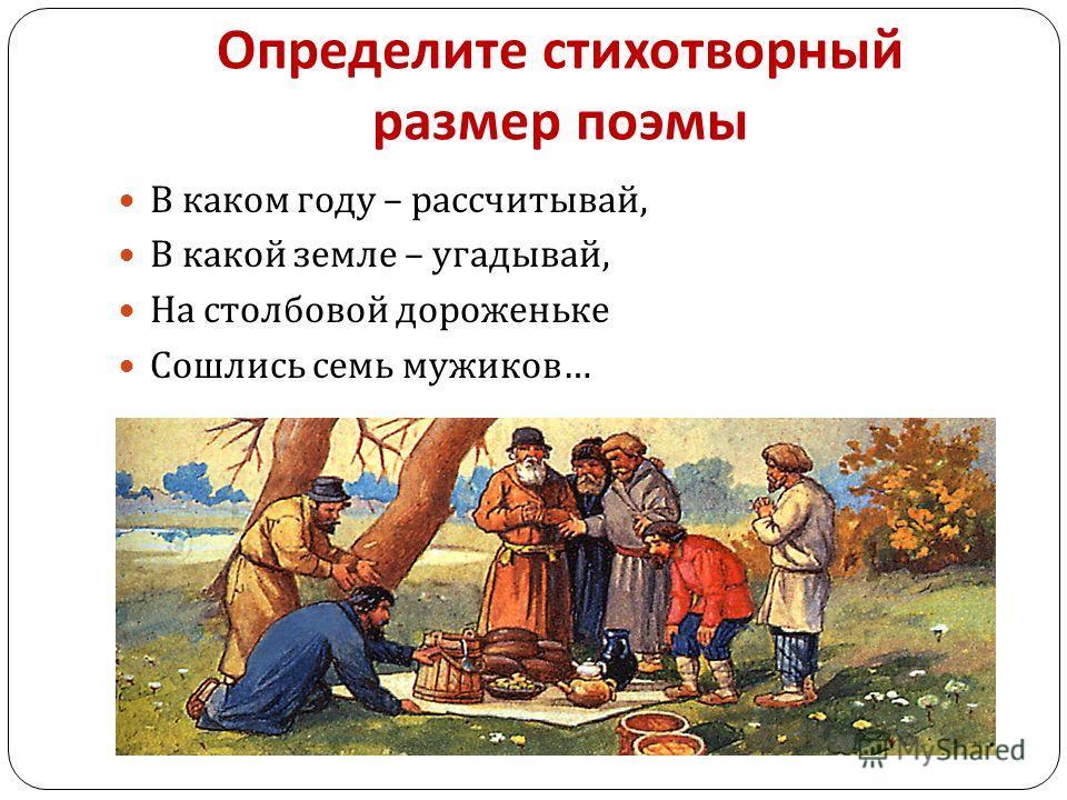 Определите стихотворный размер поэмы В каком году – рассчитывай, В какой земле – угадывай, На столбовой дороженьке Сошлись семь мужиков …