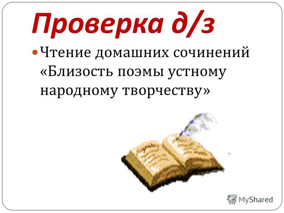 Проверка д / з Чтение домашних сочинений « Близость поэмы устному народному творчеству »