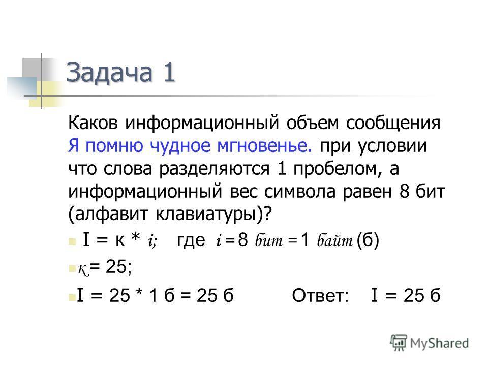 Задача 1 Каков информационный объем сообщения Я помню чудное мгновенье. при условии что слова разделяются 1 пробелом, а информационный вес символа равен 8 бит (алфавит клавиатуры)? I = к * i; где i = 8 бит = 1 байт (б) к = 25; I = 25 * 1 б = 25 б Отв