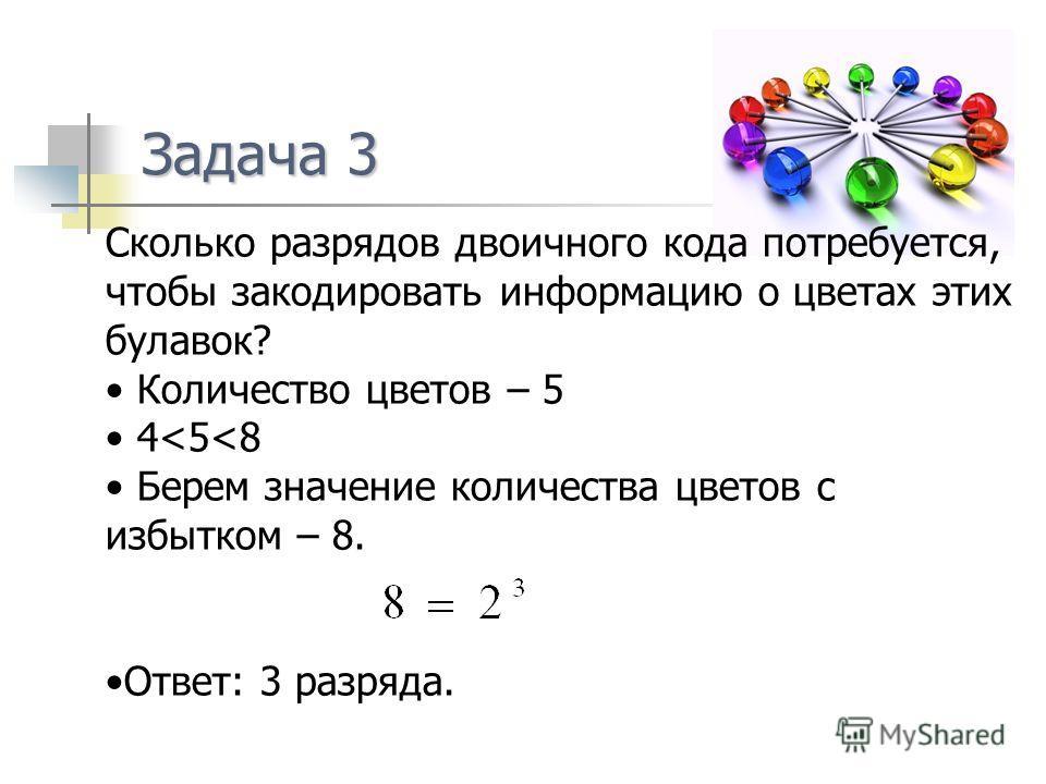 Задача 3 Сколько разрядов двоичного кода потребуется, чтобы закодировать информацию о цветах этих булавок? Количество цветов – 5 4