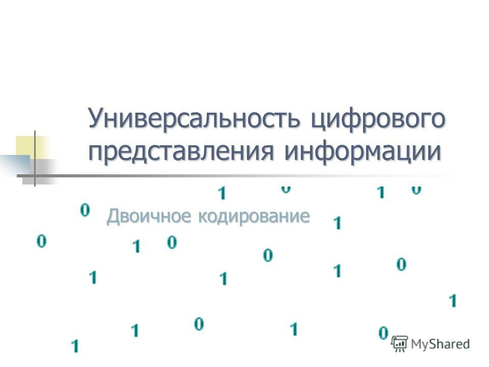 Универсальностьцифрового представления информации Универсальность цифрового представления информации Двоичное кодирование