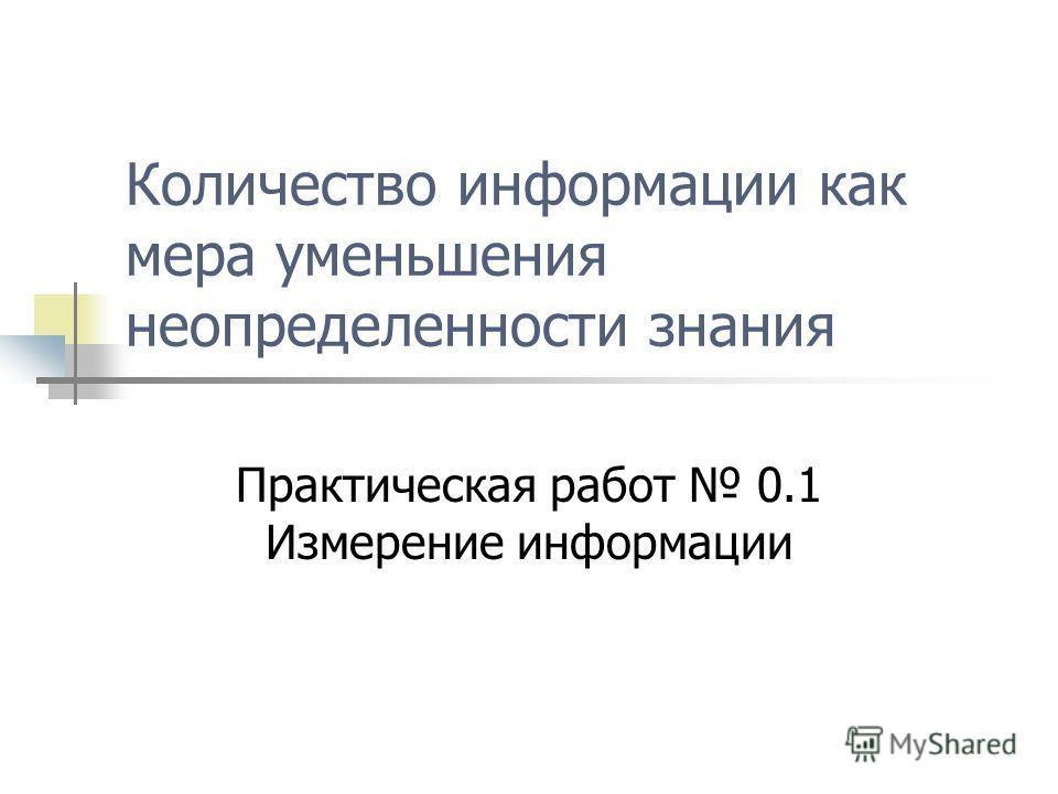 Количество информации как мера уменьшения неопределенности знания Практическая работ 0.1 Измерение информации
