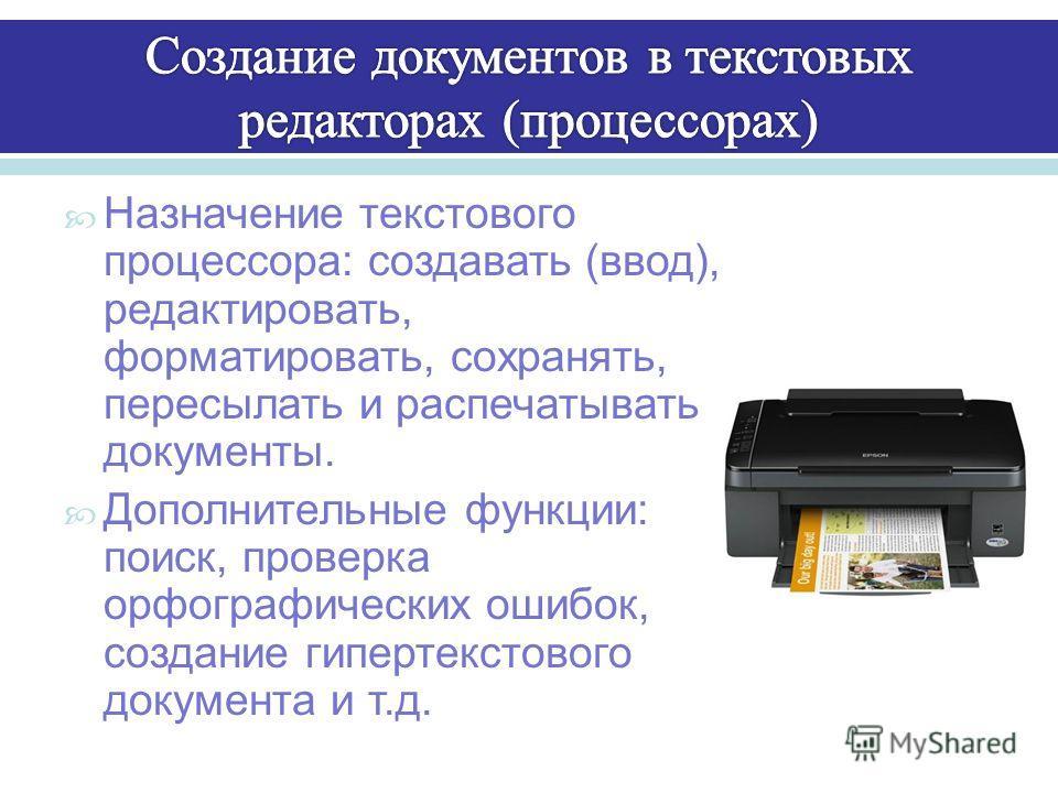 Назначение текстового процессора : создавать ( ввод ), редактировать, форматировать, сохранять, пересылать и распечатывать документы. Дополнительные функции : поиск, проверка орфографических ошибок, создание гипертекстового документа и т. д.