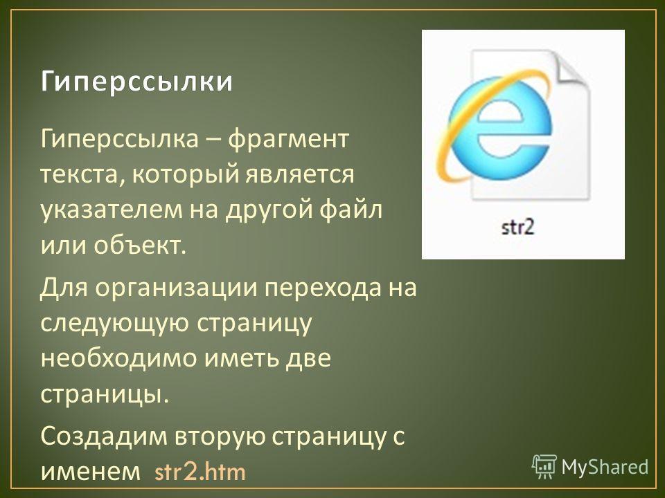 Гиперссылка – фрагмент текста, который является указателем на другой файл или объект. Для организации перехода на следующую страницу необходимо иметь две страницы. Создадим вторую страницу с именем str2.htm