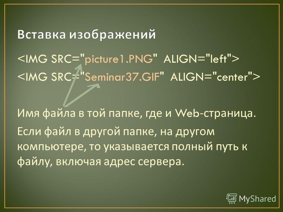 Имя файла в той папке, где и Web- страница. Если файл в другой папке, на другом компьютере, то указывается полный путь к файлу, включая адрес сервера.