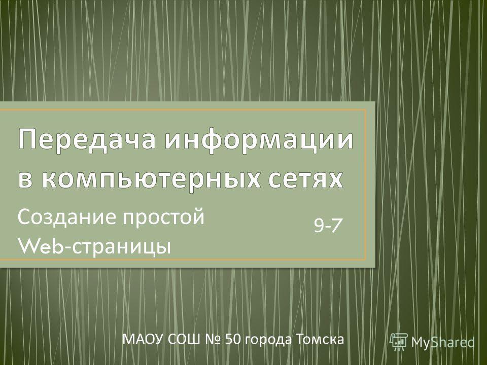 Создание простой Web- страницы МАОУ СОШ 50 города Томска 9- 7