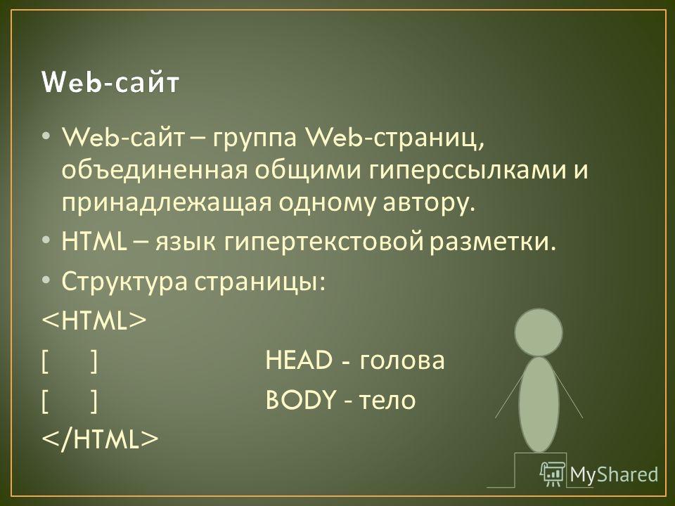 Web- сайт – группа Web- страниц, объединенная общими гиперссылками и принадлежащая одному автору. HTML – язык гипертекстовой разметки. Структура страницы : [ ] HEAD - голова [ ] BODY - тело