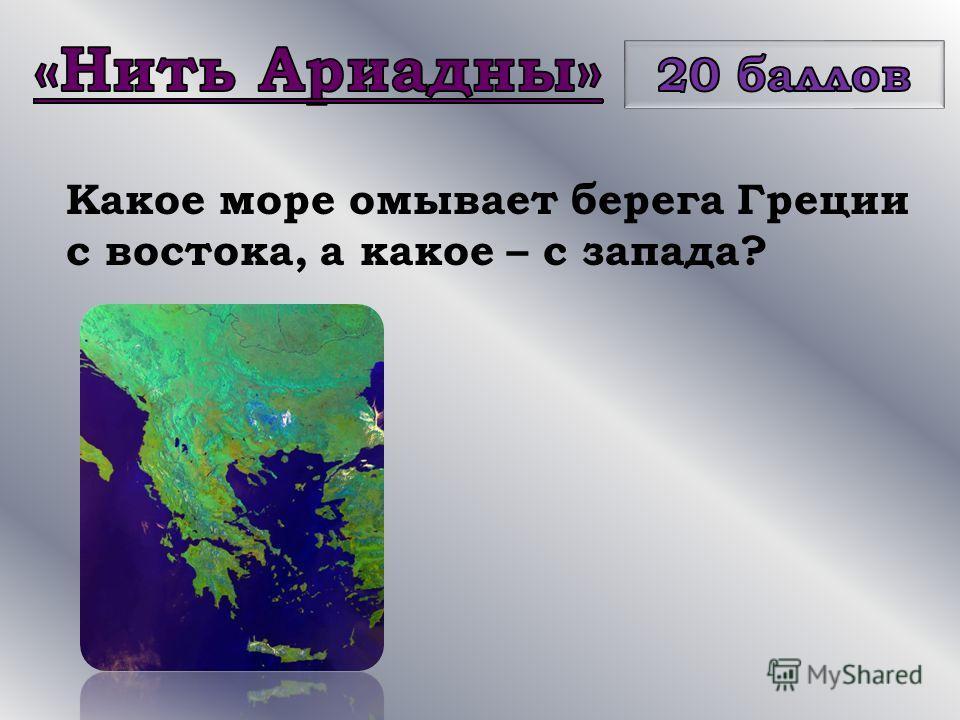 Какое море омывает берега Греции с востока, а какое – с запада?