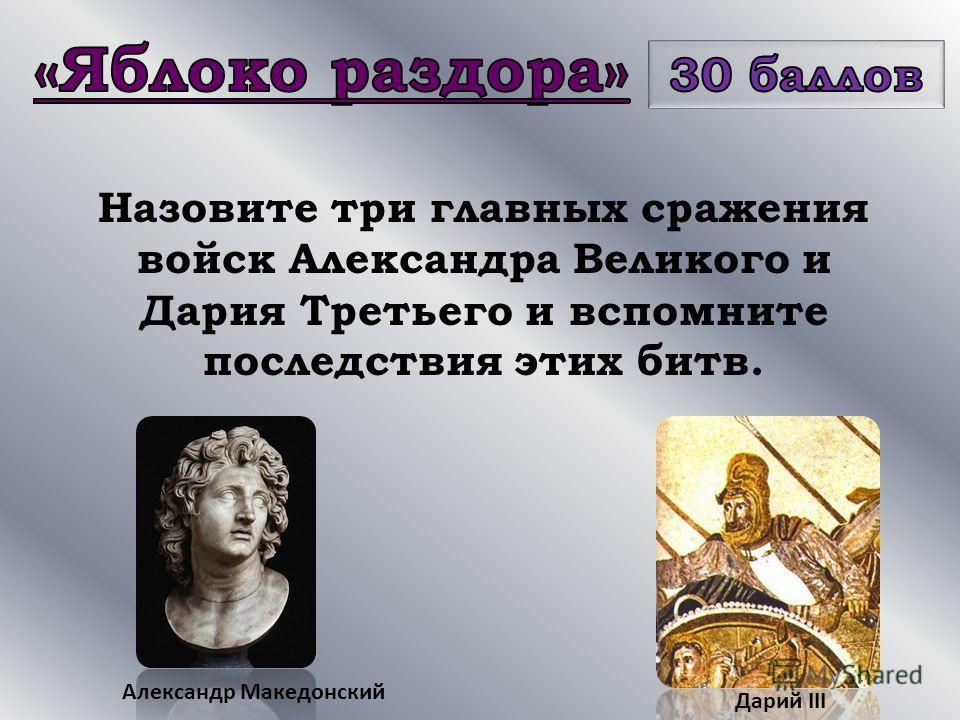 Назовите три главных сражения войск Александра Великого и Дария Третьего и вспомните последствия этих битв. Александр Македонский Дарий III