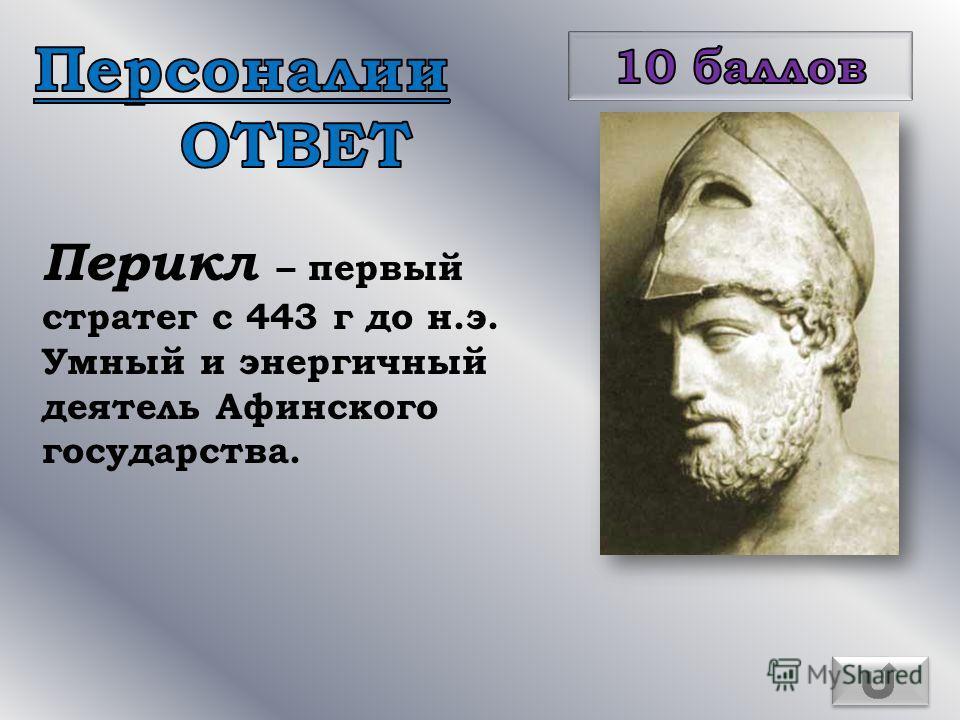 Перикл – первый стратег с 443 г до н.э. Умный и энергичный деятель Афинского государства.