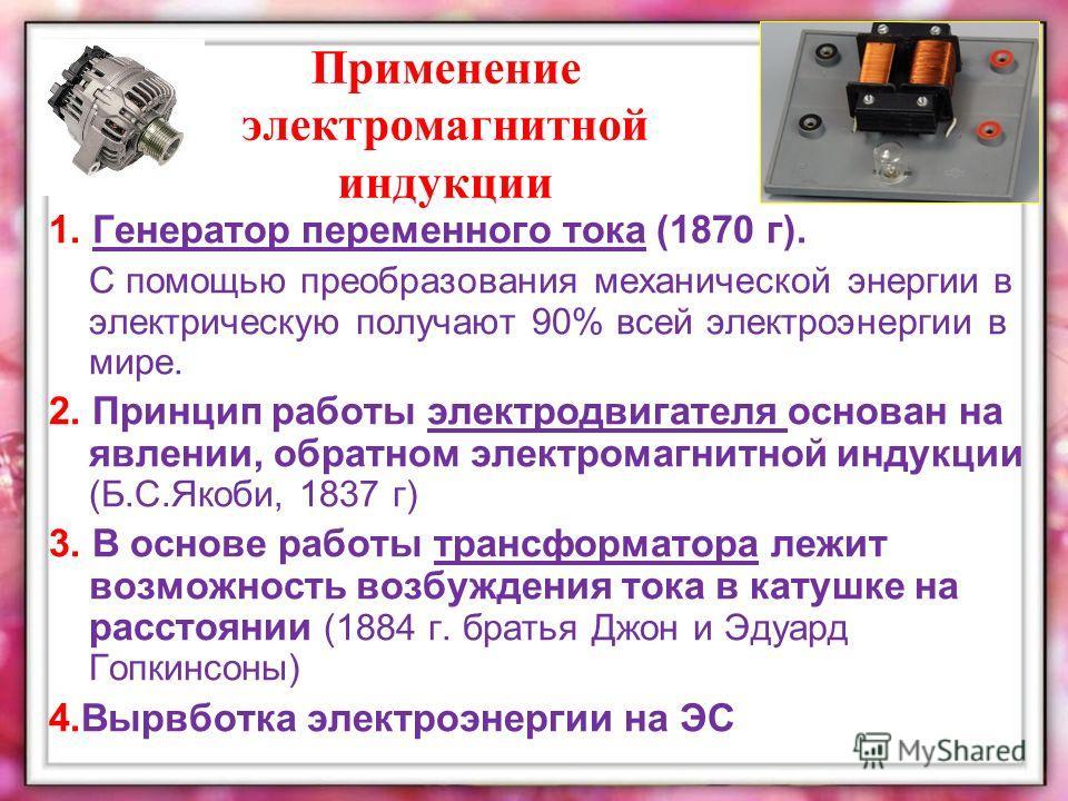 Применение электромагнитной индукции 1. Генератор переменного тока (1870 г). С помощью преобразования механической энергии в электрическую получают 90% всей электроэнергии в мире. 2. Принцип работы электродвигателя основан на явлении, обратном электр