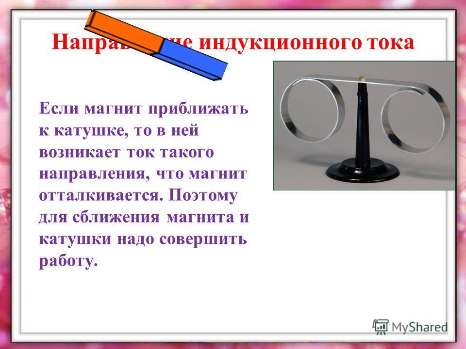 Направление индукционного тока Если магнит приближать к катушке, то в ней возникает ток такого направления, что магнит отталкивается. Поэтому для сближения магнита и катушки надо совершить работу.