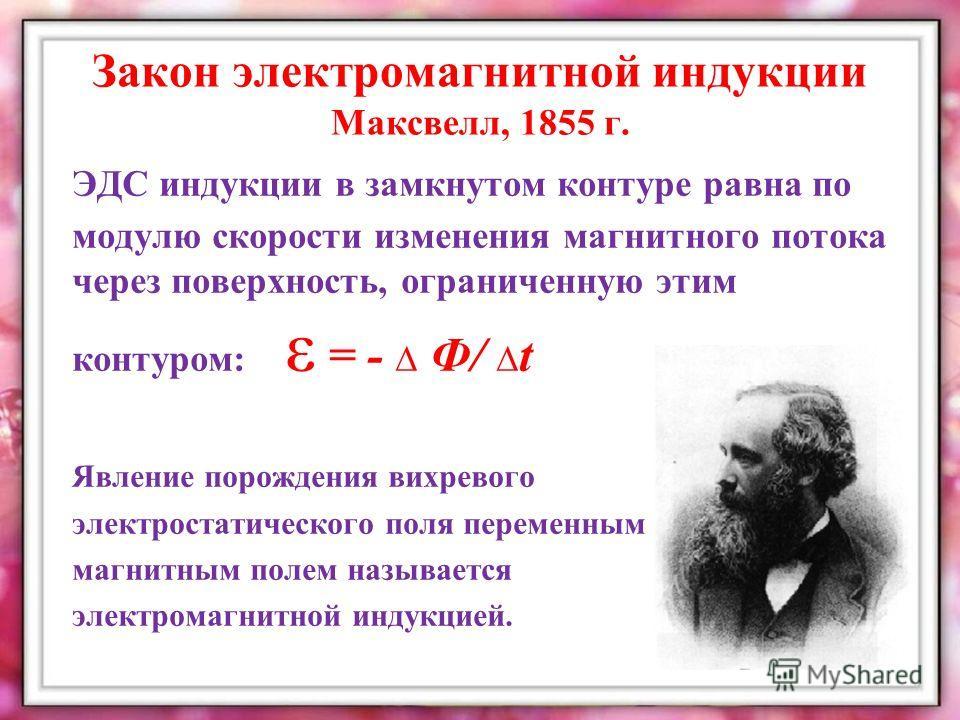 Закон электромагнитной индукции Максвелл, 1855 г. ЭДС индукции в замкнутом контуре равна по модулю скорости изменения магнитного потока через поверхность, ограниченную этим контуром: ε = - Ф/ t Явление порождения вихревого электростатического поля пе