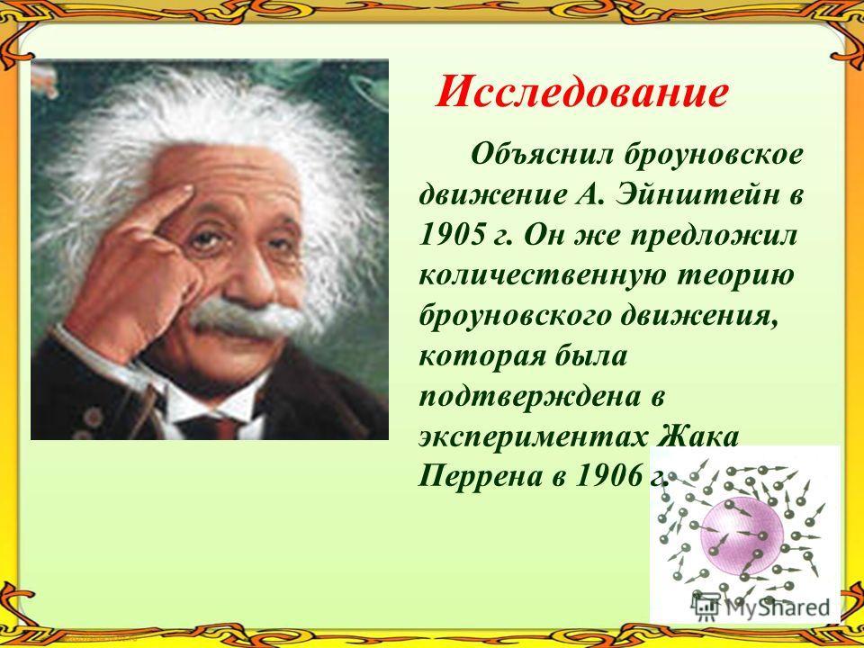 Исследование Объяснил броуновское движение А. Эйнштейн в 1905 г. Он же предложил количественную теорию броуновского движения, которая была подтверждена в экспериментах Жака Перрена в 1906 г.