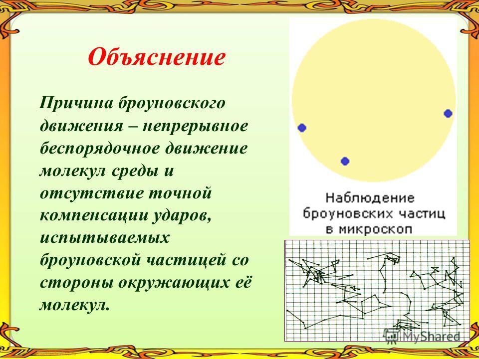 Объяснение Причина броуновского движения – непрерывное беспорядочное движение молекул среды и отсутствие точной компенсации ударов, испытываемых броуновской частицей со стороны окружающих её молекул.