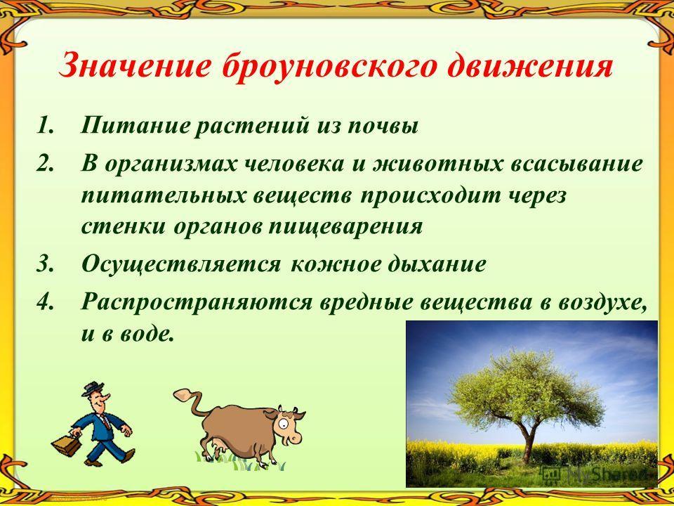 Значение броуновского движения 1.Питание растений из почвы 2.В организмах человека и животных всасывание питательных веществ происходит через стенки органов пищеварения 3.Осуществляется кожное дыхание 4.Распространяются вредные вещества в воздухе, и