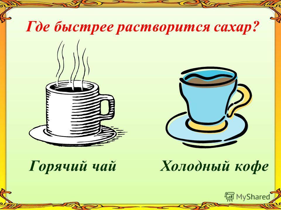 Горячий чай Холодный кофе Где быстрее растворится сахар?