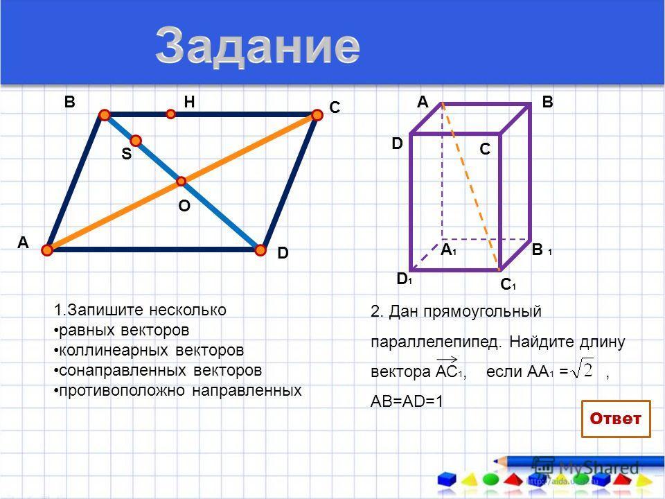 1.Запишите несколько равных векторов коллинеарных векторов сонаправленных векторов противоположно направленных А В С О D H S 2. Дан прямоугольный параллелепипед. Найдите длину вектора АС 1, если АА 1 =, АВ=АD=1 АВ В 1 А1А1 С1С1 D1D1 D C 2 Ответ