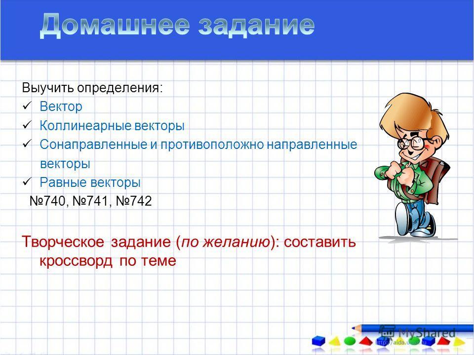 Выучить определения: Вектор Коллинеарные векторы Сонаправленные и противоположно направленные векторы Равные векторы 740, 741, 742 Творческое задание (по желанию): составить кроссворд по теме