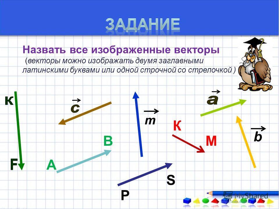 Назвать все изображенные векторы ((векторы можно изображать двумя заглавными латинскими буквами или одной строчной со стрелочкой ) А В К М т b Р S