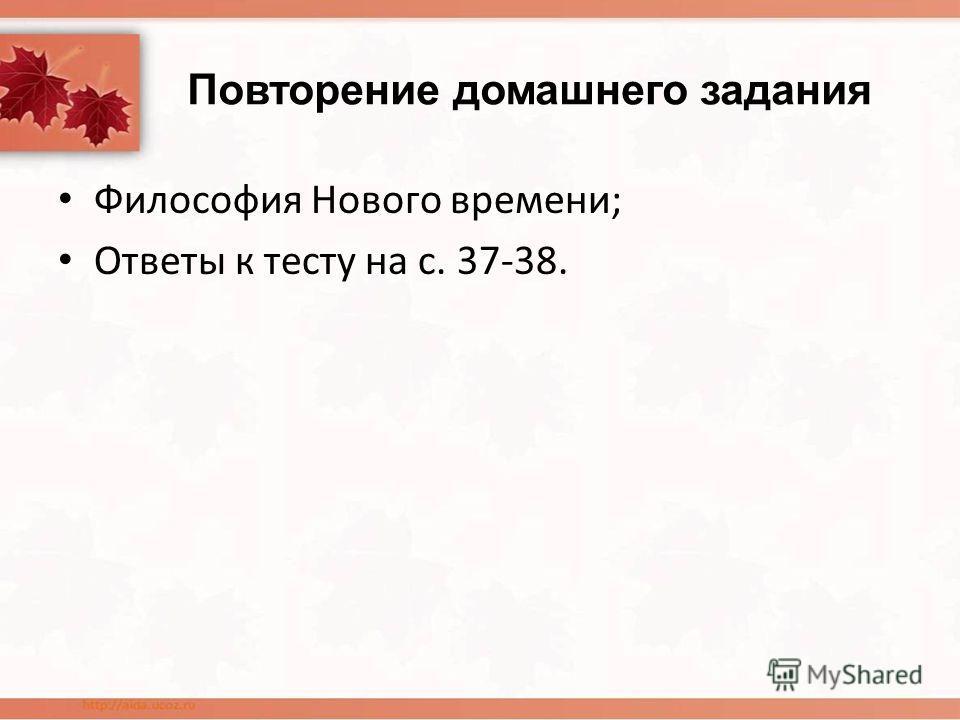Повторение домашнего задания Философия Нового времени; Ответы к тесту на с. 37-38.