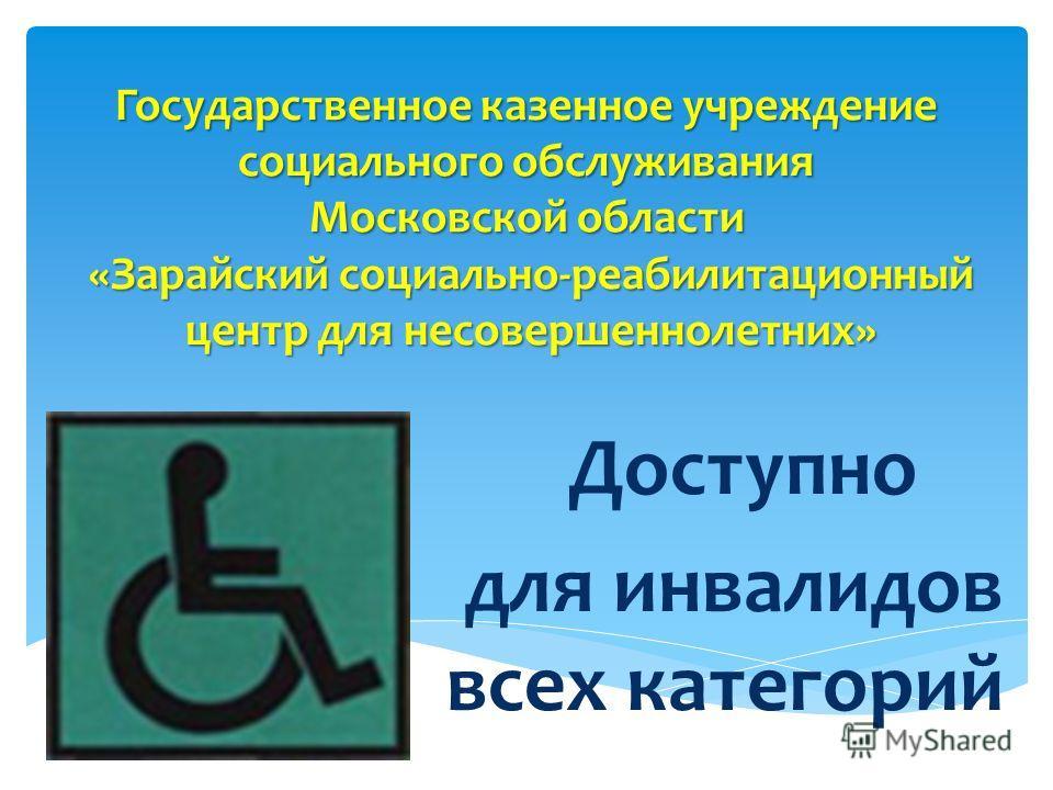 Государственное казенное учреждение социального обслуживания Московской области «Зарайский социально-реабилитационный центр для несовершеннолетних» Доступно для инвалидов всех категорий
