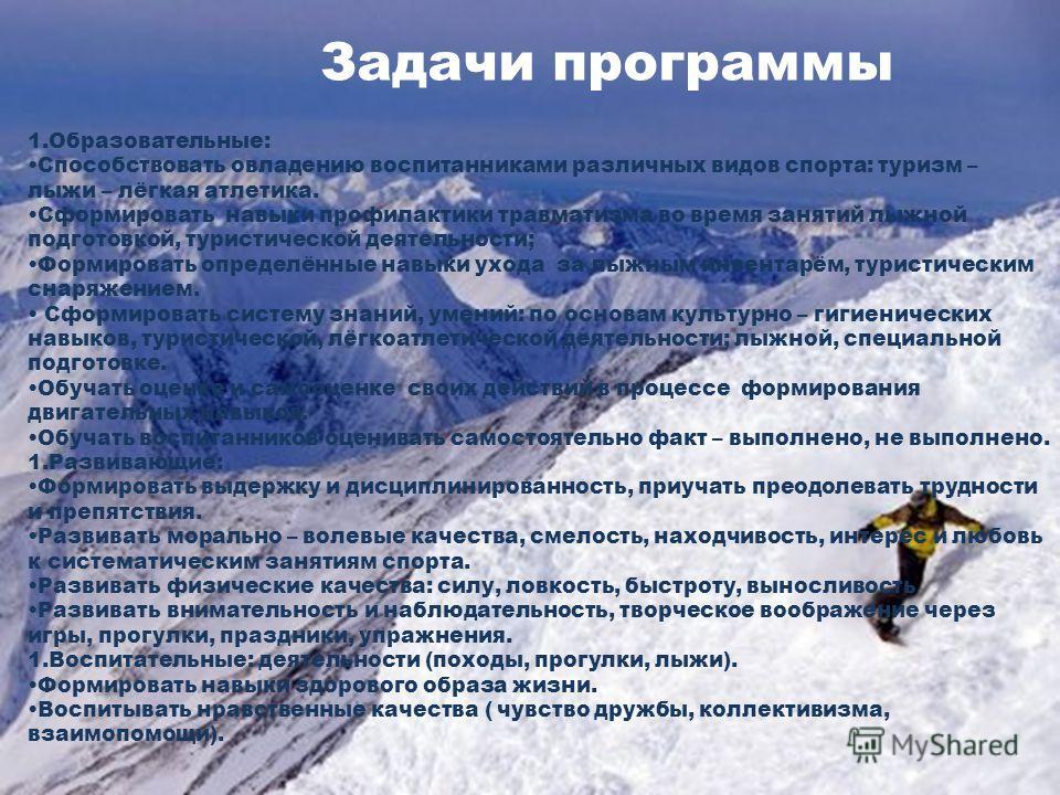 Задачи программы 1.Образовательные: Способствовать овладению воспитанниками различных видов спорта: туризм – лыжи – лёгкая атлетика. Сформировать навыки профилактики травматизма во время занятий лыжной подготовкой, туристической деятельности; Формиро
