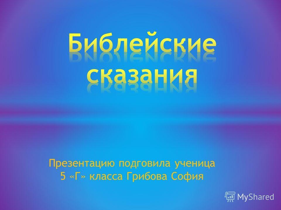 Презентацию подговила ученица 5 «Г» класса Грибова София