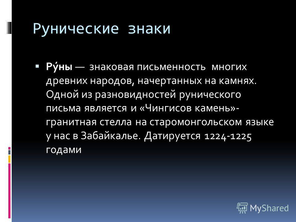 Рунические знаки Ру́ны знаковая письменность многих древних народов, начертанных на камнях. Одной из разновидностей рунического письма является и «Чингисов камень»- гранитная стелла на старомонгольском языке у нас в Забайкалье. Датируется 1224-1225 г