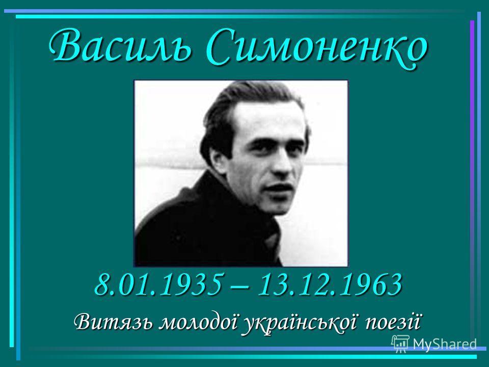 Василь Симоненко Витязь молодої української поезії 8.01.1935 – 13.12.1963