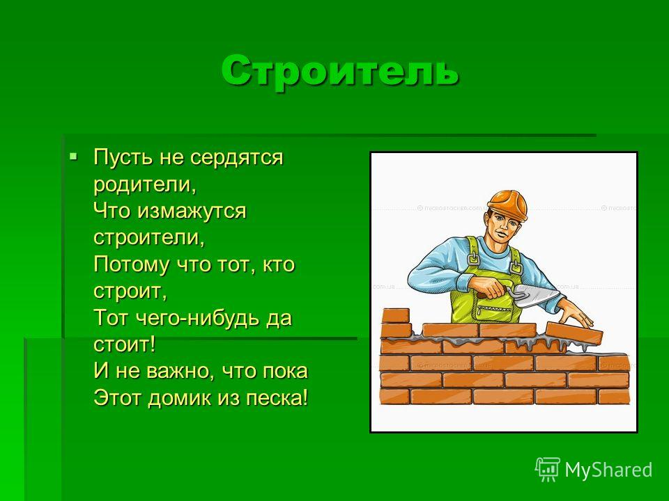 Строитель Пусть не сердятся родители, Что измажутся строители, Потому что тот, кто строит, Тот чего-нибудь да стоит! И не важно, что пока Этот домик из песка! Пусть не сердятся родители, Что измажутся строители, Потому что тот, кто строит, Тот чего-н