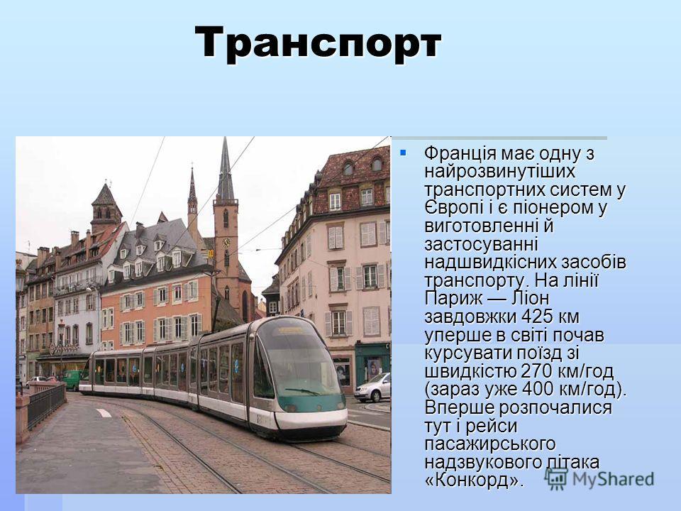 Транспорт Франція має одну з найрозвинутіших транспортних систем у Європі і є піонером у виготовленні й застосуванні надшвидкісних засобів транспорту. На лінії Париж Ліон завдовжки 425 км уперше в світі почав курсувати поїзд зі швидкістю 270 км/год (