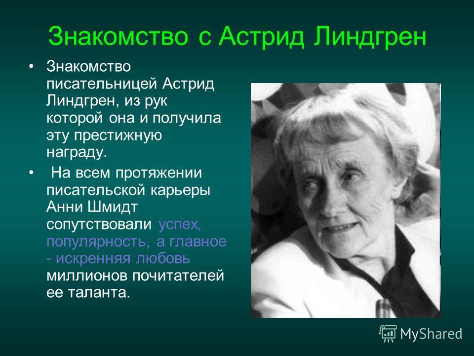Знакомство с Астрид Линдгрен Знакомство писательницей Астрид Линдгрен, из рук которой она и получила эту престижную награду. На всем протяжении писательской карьеры Анни Шмидт сопутствовали успех, популярность, а главное - искренняя любовь миллионов