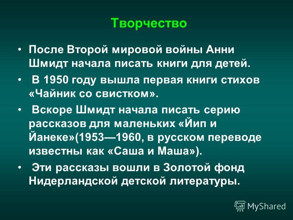 Творчество После Второй мировой войны Анни Шмидт начала писать книги для детей. В 1950 году вышла первая книги стихов «Чайник со свистком». Вскоре Шмидт начала писать серию рассказов для маленьких «Йип и Йанеке»(19531960, в русском переводе известны