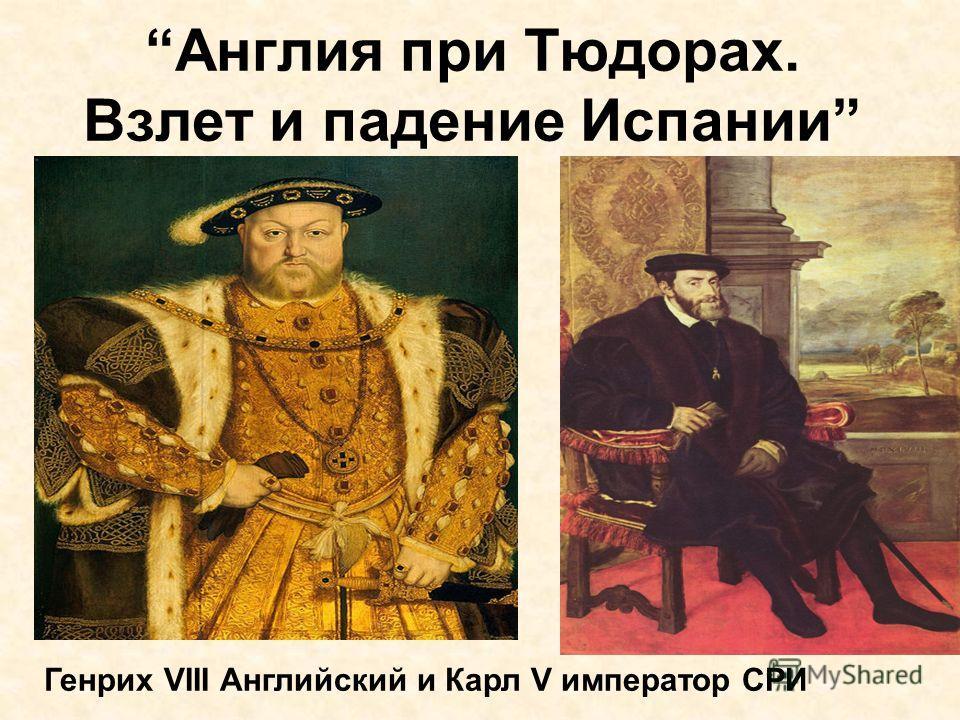 Англия при Тюдорах. Взлет и падение Испании Генрих VIII Английский и Карл V император СРИ