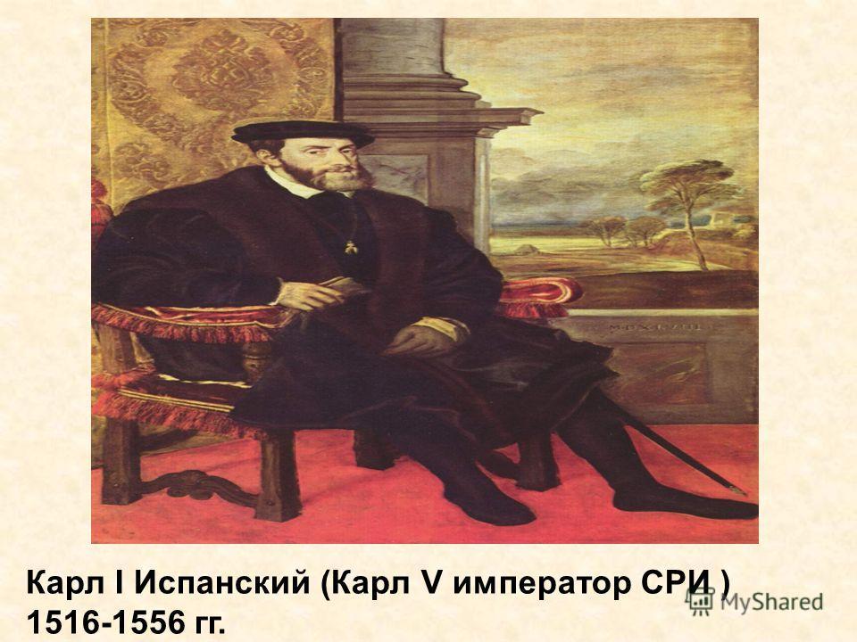 Карл I Испанский (Карл V император СРИ ) 1516-1556 гг.