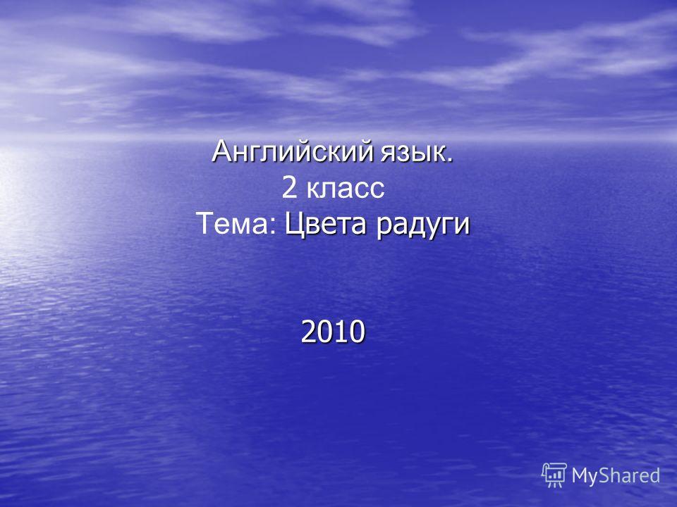 Английский язык. Цвета радуги 2010 Английский язык. 2 класс Тема: Цвета радуги 2010