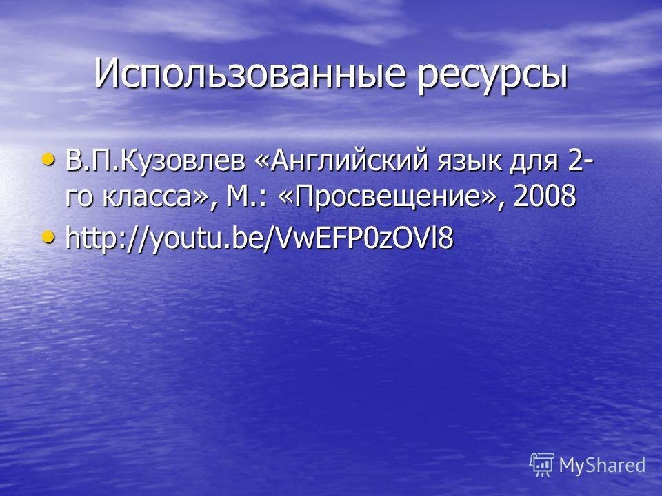 Использованные ресурсы В.П.Кузовлев «Английский язык для 2- го класса», М.: «Просвещение», 2008 В.П.Кузовлев «Английский язык для 2- го класса», М.: «Просвещение», 2008 http://youtu.be/VwEFP0zOVl8 http://youtu.be/VwEFP0zOVl8
