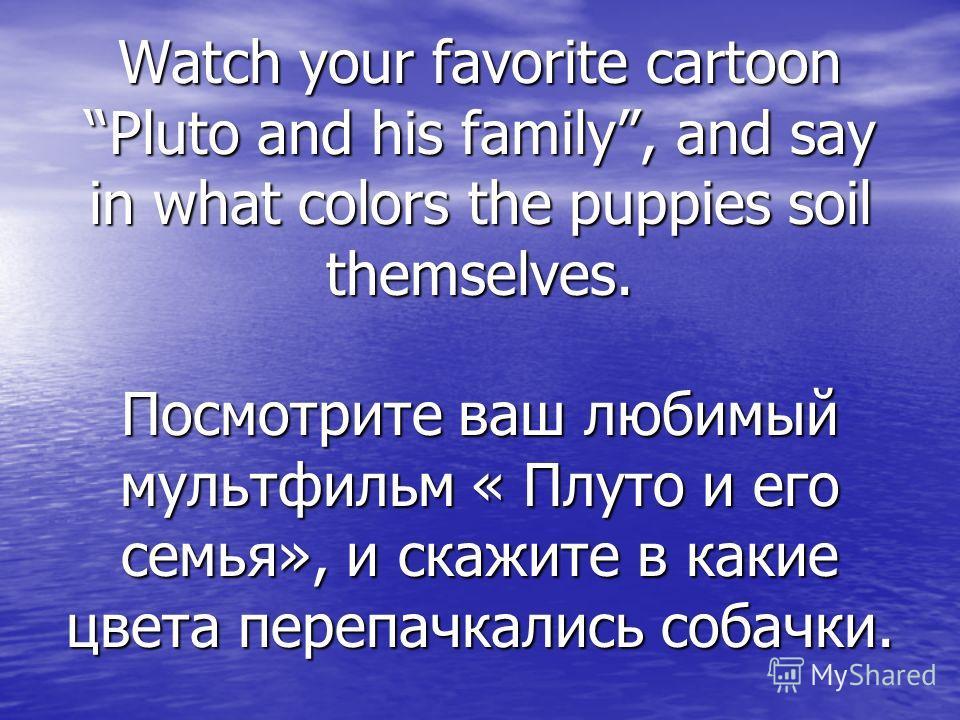 Watch your favorite cartoon Pluto and his family, and say in what colors the puppies soil themselves. Посмотрите ваш любимый мультфильм « Плуто и его семья», и скажите в какие цвета перепачкались собачки.