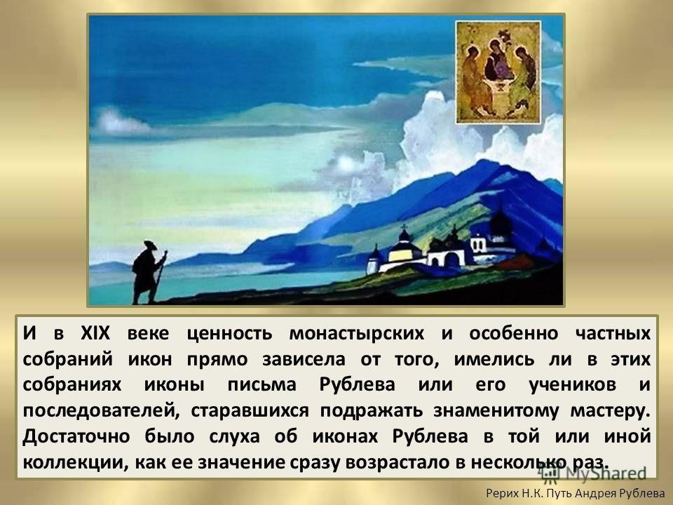 И в XIX веке ценность монастырских и особенно частных собраний икон прямо зависела от того, имелись ли в этих собраниях иконы письма Рублева или его учеников и последователей, старавшихся подражать знаменитому мастеру. Достаточно было слуха об иконах