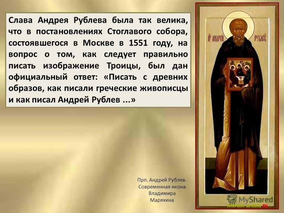 Слава Андрея Рублева была так велика, что в постановлениях Стоглавого собора, состоявшегося в Москве в 1551 году, на вопрос о том, как следует правильно писать изображение Троицы, был дан официальный ответ: «Писать с древних образов, как писали грече
