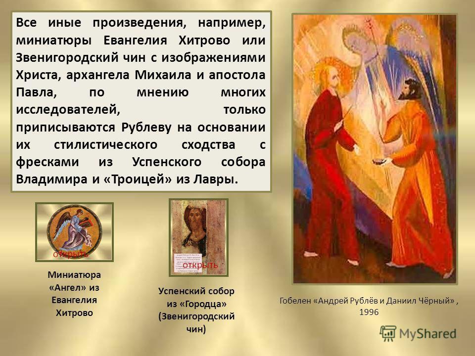 Все иные произведения, например, миниатюры Евангелия Хитрово или Звенигородский чин с изображениями Христа, архангела Михаила и апостола Павла, по мнению многих исследователей, только приписываются Рублеву на основании их стилистического сходства с ф