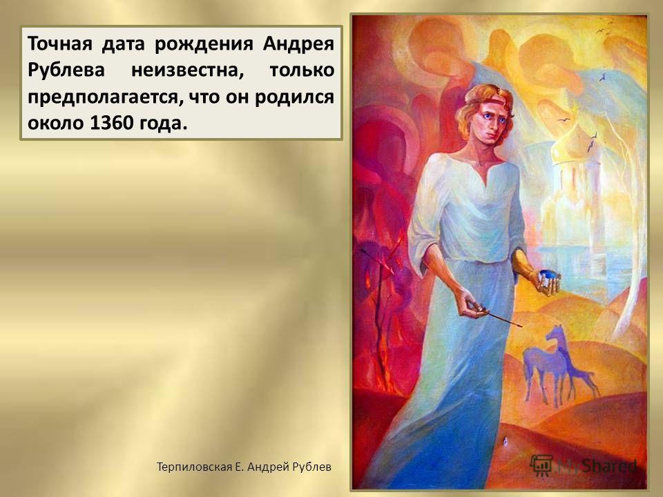 Точная дата рождения Андрея Рублева неизвестна, только предполагается, что он родился около 1360 года. Терпиловская Е. Андрей Рублев
