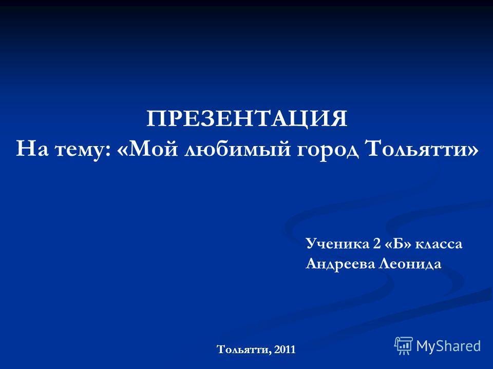 ПРЕЗЕНТАЦИЯ На тему: «Мой любимый город Тольятти» Тольятти, 2011 Ученика 2 «Б» класса Андреева Леонида