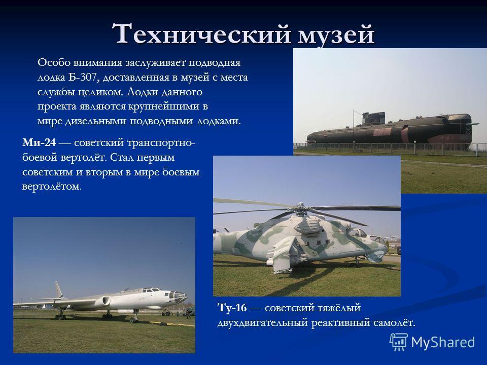 Технический музей Ми-24 советский транспортно- боевой вертолёт. Стал первым советским и вторым в мире боевым вертолётом. Особо внимания заслуживает подводная лодка Б-307, доставленная в музей с места службы целиком. Лодки данного проекта являются кру