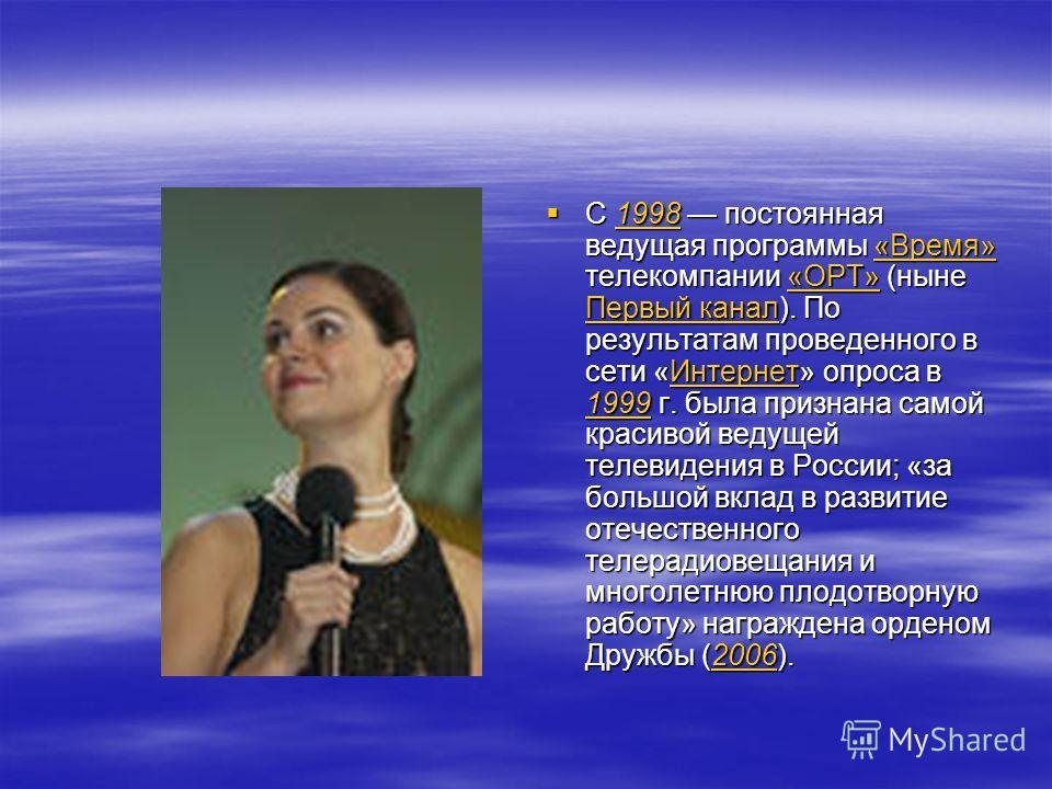С 1998 постоянная ведущая программы «Время» телекомпании «ОРТ» (ныне Первый канал). По результатам проведенного в сети «Интернет» опроса в 1999 г. была признана самой красивой ведущей телевидения в России; «за большой вклад в развитие отечественного