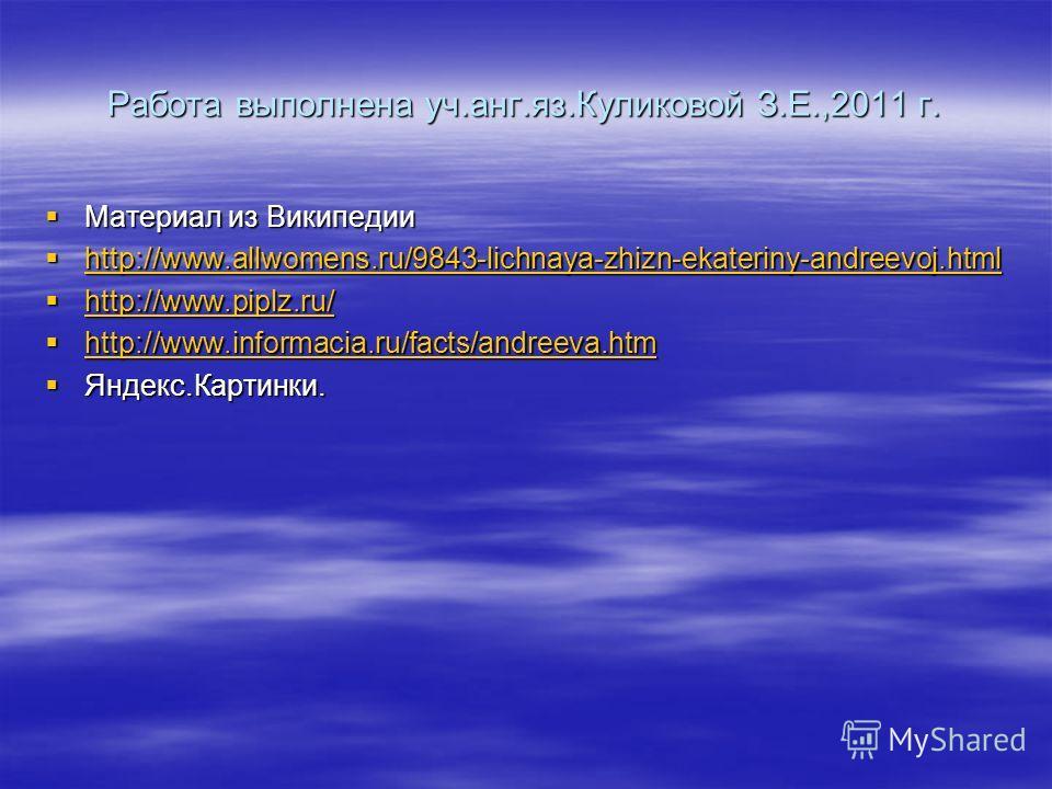 Работа выполнена уч.анг.яз.Куликовой З.Е.,2011 г. Материал из Википедии Материал из Википедии http://www.allwomens.ru/9843-lichnaya-zhizn-ekateriny-andreevoj.html http://www.allwomens.ru/9843-lichnaya-zhizn-ekateriny-andreevoj.html http://www.allwome